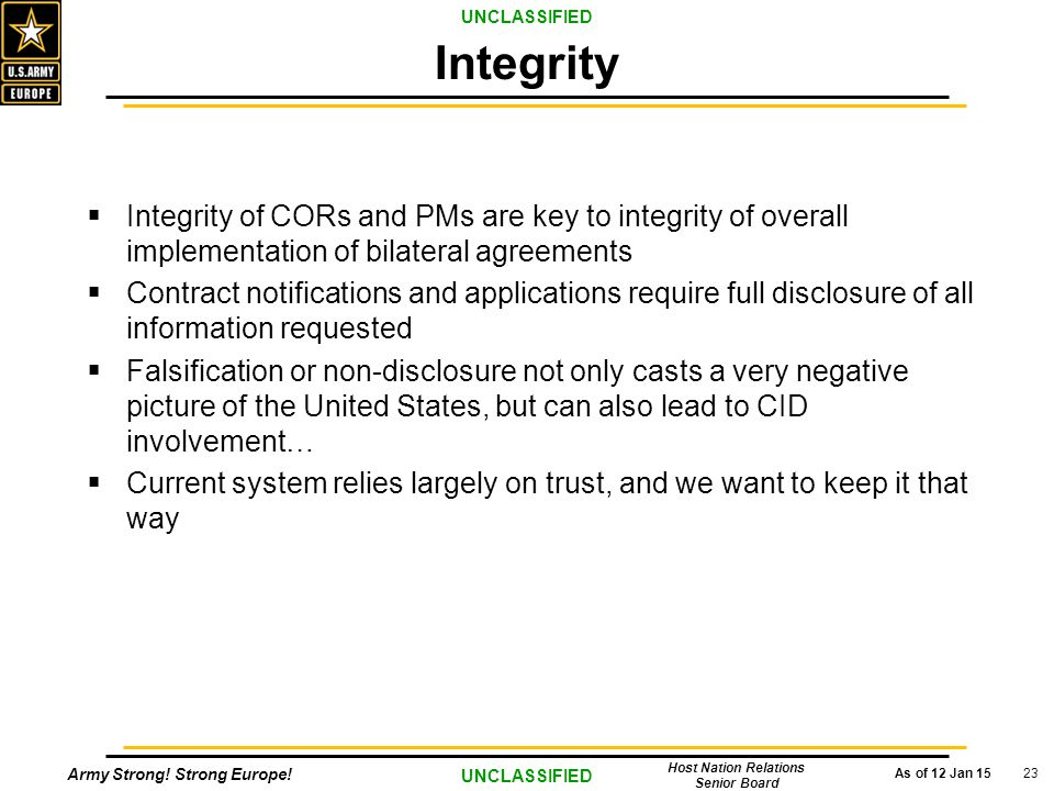 Army Strong! Strong Europe! As of 12 Jan 15 UNCLASSIFIED Host Nation Relations Senior Board 23  Integrity of CORs and PMs are key to integrity of ove