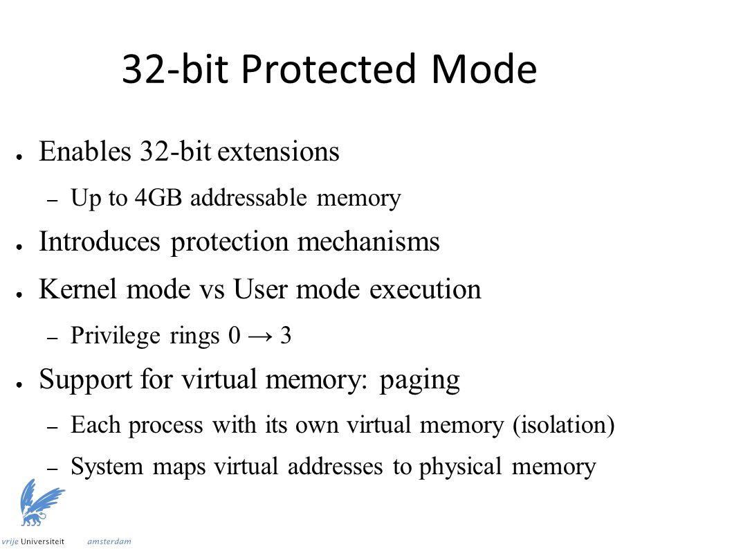 32-bit Protected Mode ● Enables 32-bit extensions – Up to 4GB addressable memory ● Introduces protection mechanisms ● Kernel mode vs User mode execution – Privilege rings 0 → 3 ● Support for virtual memory: paging – Each process with its own virtual memory (isolation) – System maps virtual addresses to physical memory