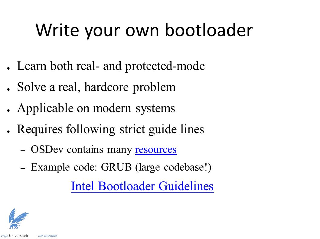 ● Learn both real- and protected-mode ● Solve a real, hardcore problem ● Applicable on modern systems ● Requires following strict guide lines – OSDev contains many resourcesresources – Example code: GRUB (large codebase!) Intel Bootloader Guidelines