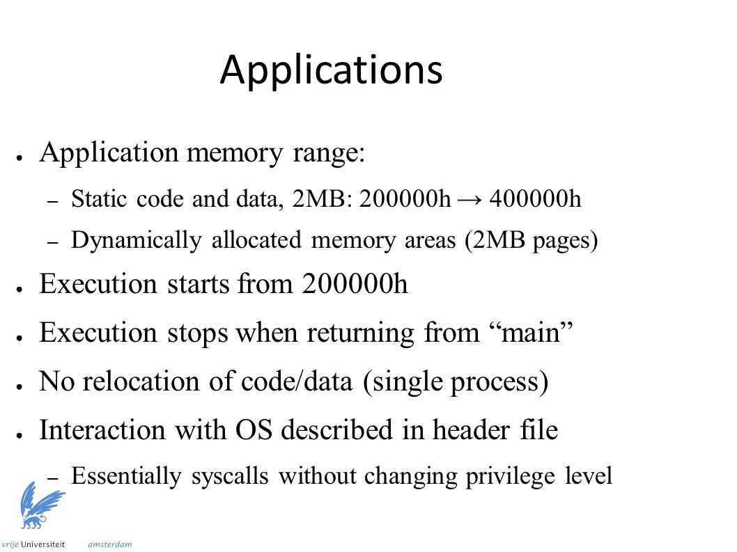 Applications ● Application memory range: – Static code and data, 2MB: 200000h → 400000h – Dynamically allocated memory areas (2MB pages) ● Execution starts from 200000h ● Execution stops when returning from main ● No relocation of code/data (single process) ● Interaction with OS described in header file – Essentially syscalls without changing privilege level