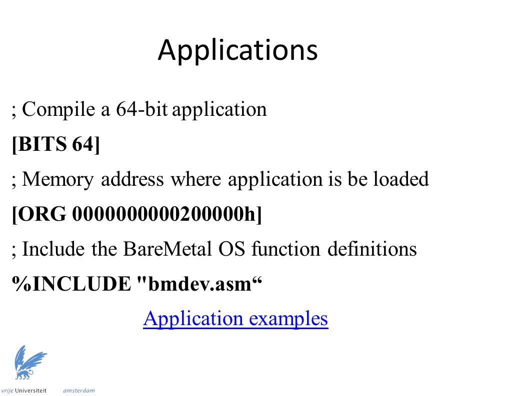 Applications ; Compile a 64-bit application [BITS 64] ; Memory address where application is be loaded [ORG 0000000000200000h] ; Include the BareMetal OS function definitions %INCLUDE bmdev.asm Application examples