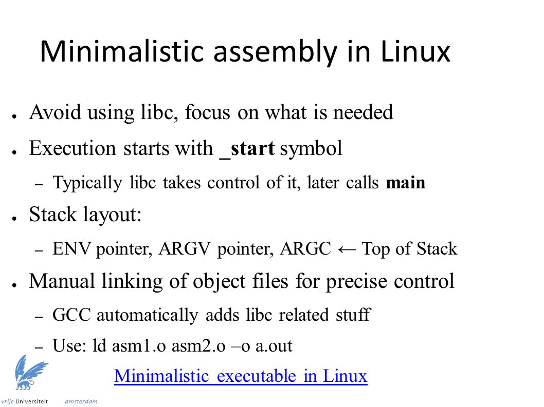Minimalistic assembly in Linux ● Avoid using libc, focus on what is needed ● Execution starts with _start symbol – Typically libc takes control of it, later calls main ● Stack layout: – ENV pointer, ARGV pointer, ARGC ← Top of Stack ● Manual linking of object files for precise control – GCC automatically adds libc related stuff – Use: ld asm1.o asm2.o –o a.out Minimalistic executable in Linux
