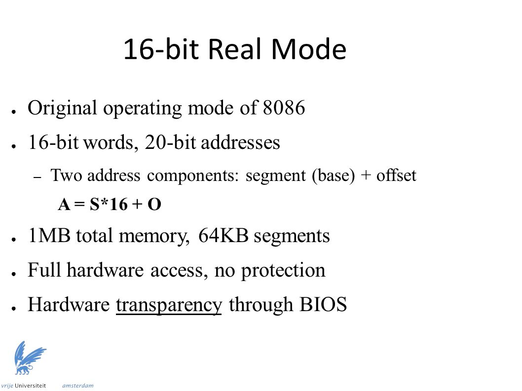 16-bit Real Mode ● Original operating mode of 8086 ● 16-bit words, 20-bit addresses – Two address components: segment (base) + offset A = S*16 + O ● 1MB total memory, 64KB segments ● Full hardware access, no protection ● Hardware transparency through BIOS