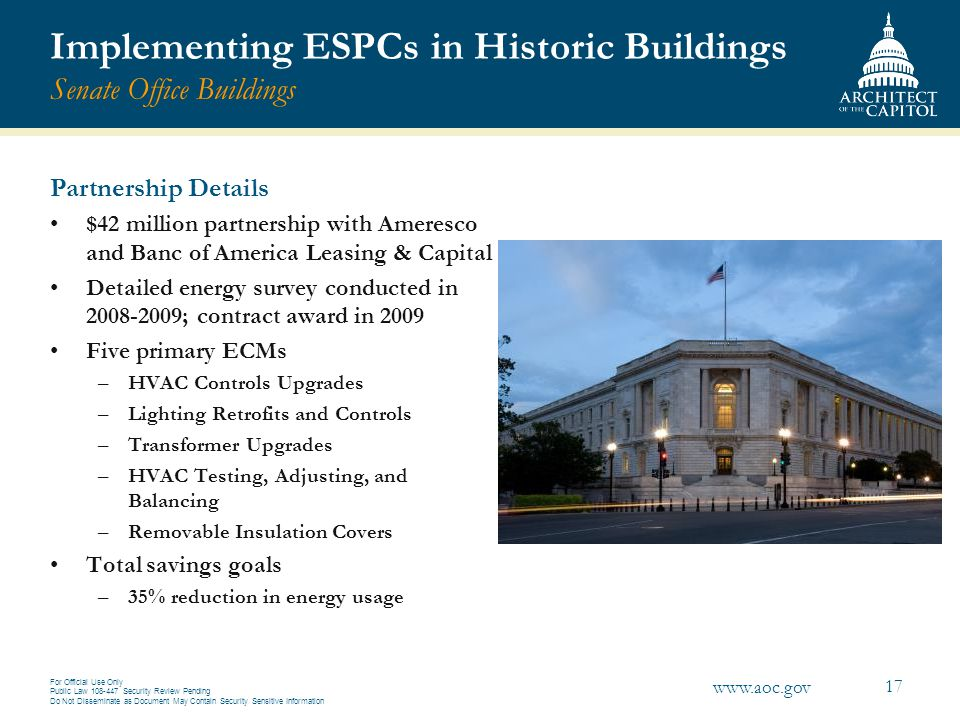 For Official Use Only Public Law 108-447 Security Review Pending Do Not Disseminate as Document May Contain Security Sensitive Information 17 www.aoc.gov Implementing ESPCs in Historic Buildings Senate Office Buildings Partnership Details $42 million partnership with Ameresco and Banc of America Leasing & Capital Detailed energy survey conducted in 2008-2009; contract award in 2009 Five primary ECMs –HVAC Controls Upgrades –Lighting Retrofits and Controls –Transformer Upgrades –HVAC Testing, Adjusting, and Balancing –Removable Insulation Covers Total savings goals –35% reduction in energy usage