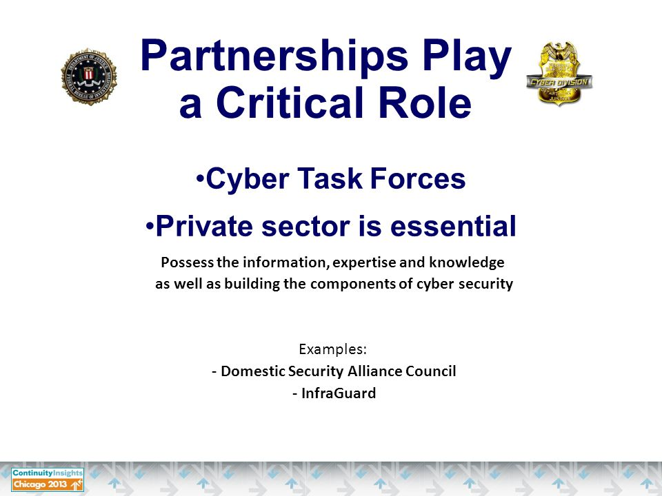 Partnerships Play a Critical Role Cyber Task Forces Private sector is essential Possess the information, expertise and knowledge as well as building the components of cyber security Examples: - Domestic Security Alliance Council - InfraGuard