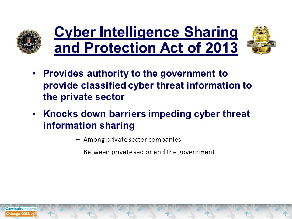 Provides authority to the government to provide classified cyber threat information to the private sector Knocks down barriers impeding cyber threat information sharing –Among private sector companies –Between private sector and the government Cyber Intelligence Sharing and Protection Act of 2013