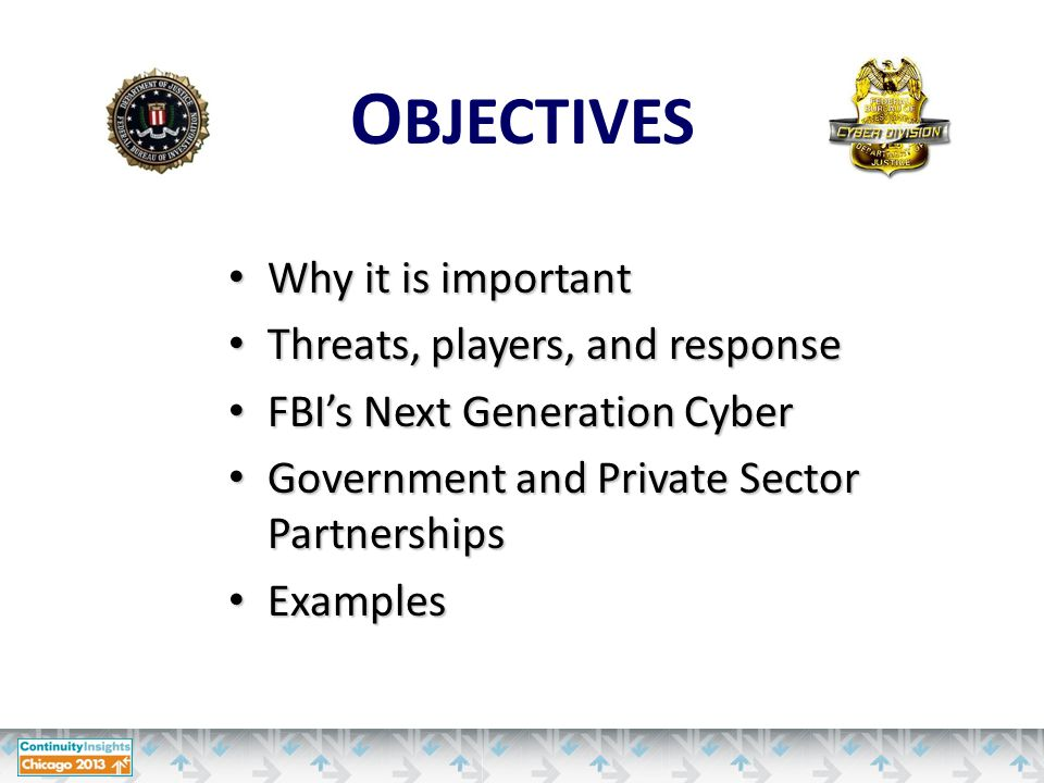 Why it is important Why it is important Threats, players, and response Threats, players, and response FBI's Next Generation Cyber FBI's Next Generation Cyber Government and Private Sector Partnerships Government and Private Sector Partnerships Examples Examples O BJECTIVES