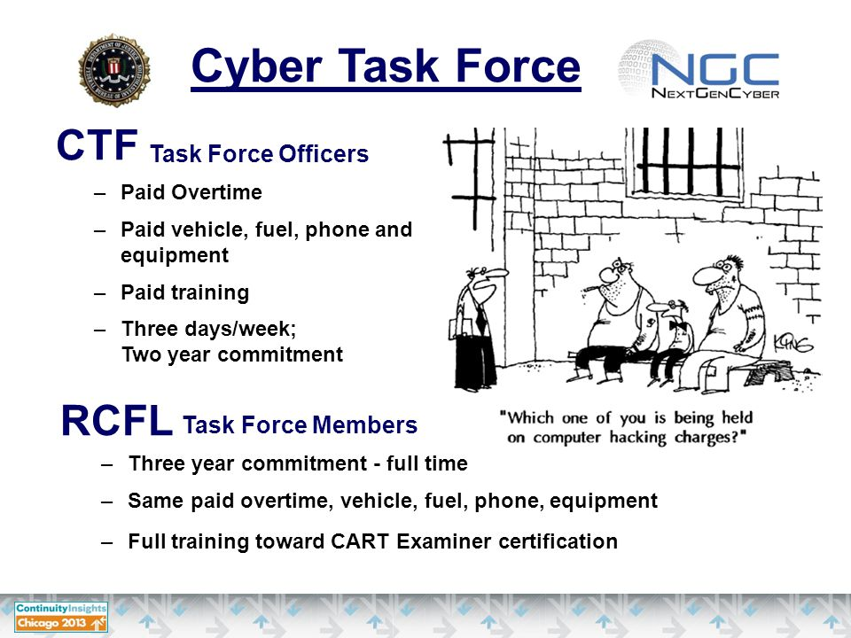 CTF Task Force Officers –Paid Overtime –Paid vehicle, fuel, phone and equipment –Paid training –Three days/week; Two year commitment RCFL Cyber Task Force Task Force Members –Three year commitment - full time –Same paid overtime, vehicle, fuel, phone, equipment –Full training toward CART Examiner certification
