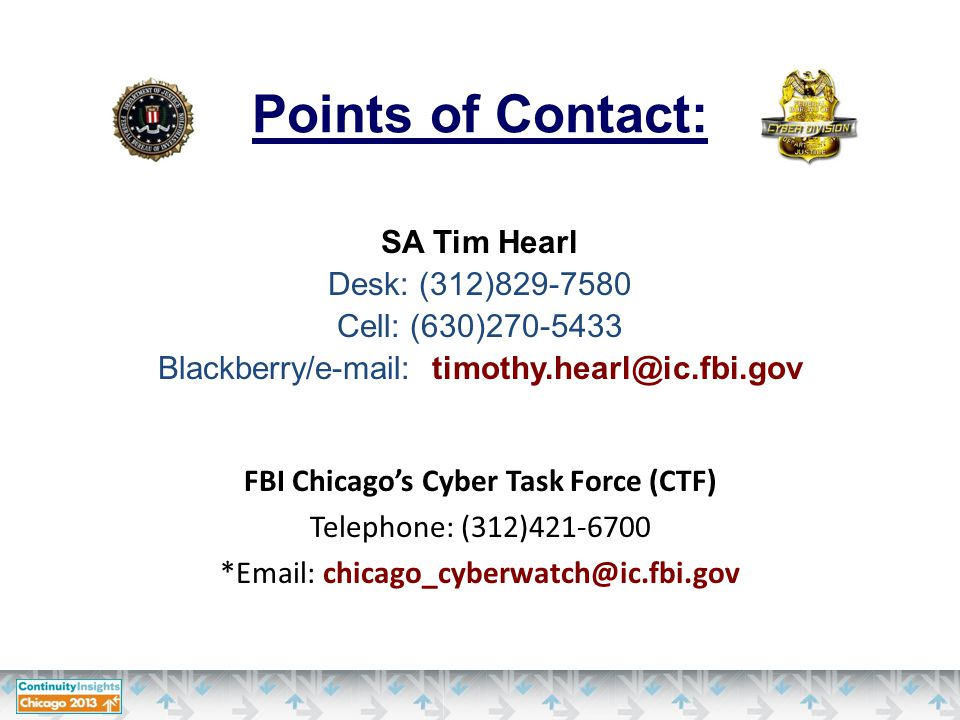 FBI Chicago's Cyber Task Force (CTF) Telephone: (312)421-6700 *Email: chicago_cyberwatch@ic.fbi.gov Points of Contact: SA Tim Hearl Desk: (312)829-7580 Cell: (630)270-5433 Blackberry/e-mail: timothy.hearl@ic.fbi.gov