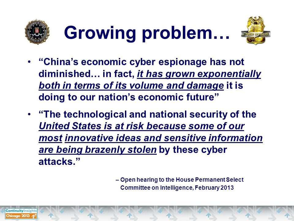 China's economic cyber espionage has not diminished… in fact, it has grown exponentially both in terms of its volume and damage it is doing to our nation's economic future The technological and national security of the United States is at risk because some of our most innovative ideas and sensitive information are being brazenly stolen by these cyber attacks. – Open hearing to the House Permanent Select Committee on Intelligence, February 2013 Growing problem…
