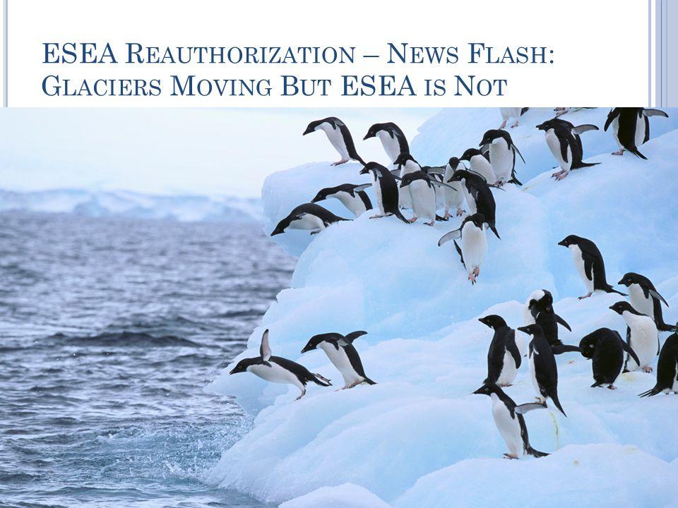 ESEA R EAUTHORIZATION – N EWS F LASH : G LACIERS M OVING B UT ESEA IS N OT