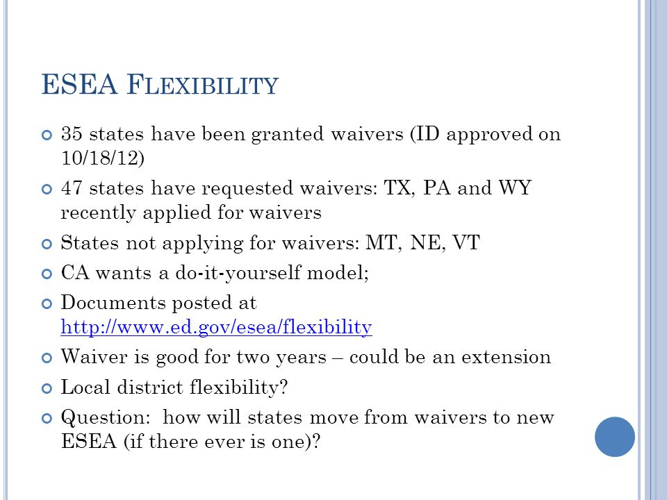 ESEA F LEXIBILITY 35 states have been granted waivers (ID approved on 10/18/12) 47 states have requested waivers: TX, PA and WY recently applied for waivers States not applying for waivers: MT, NE, VT CA wants a do-it-yourself model; Documents posted at http://www.ed.gov/esea/flexibility http://www.ed.gov/esea/flexibility Waiver is good for two years – could be an extension Local district flexibility.