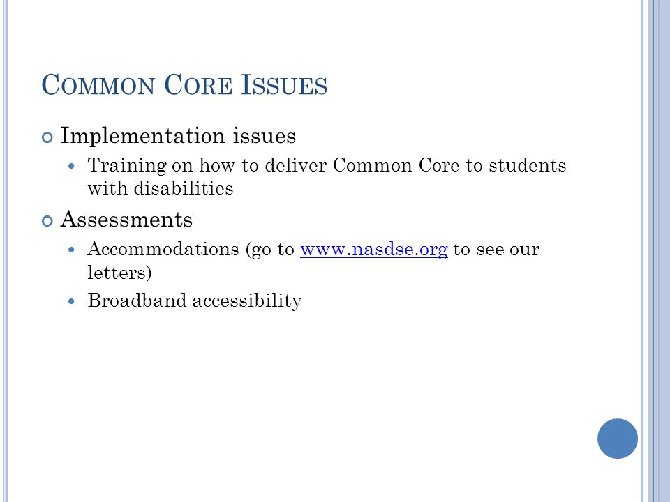 C OMMON C ORE I SSUES Implementation issues Training on how to deliver Common Core to students with disabilities Assessments Accommodations (go to www.nasdse.org to see our letters)www.nasdse.org Broadband accessibility