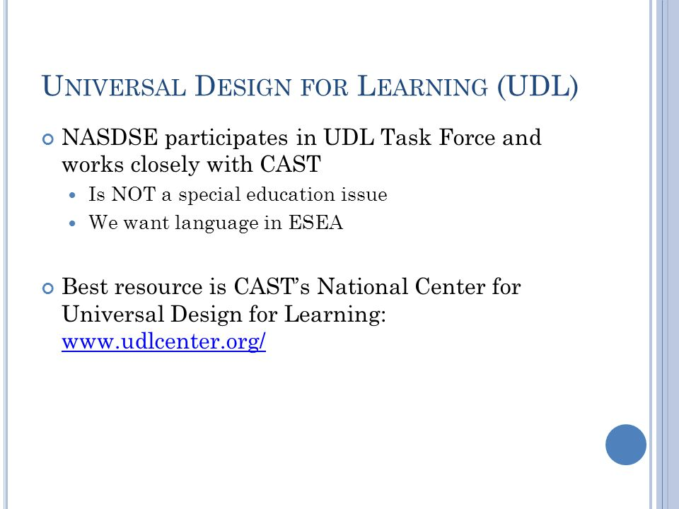 U NIVERSAL D ESIGN FOR L EARNING (UDL) NASDSE participates in UDL Task Force and works closely with CAST Is NOT a special education issue We want language in ESEA Best resource is CAST's National Center for Universal Design for Learning: www.udlcenter.org/ www.udlcenter.org/