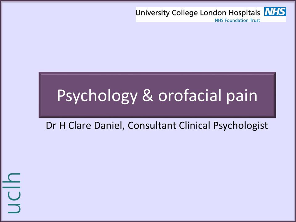 Psychology & orofacial pain Dr H Clare Daniel, Consultant Clinical Psychologist