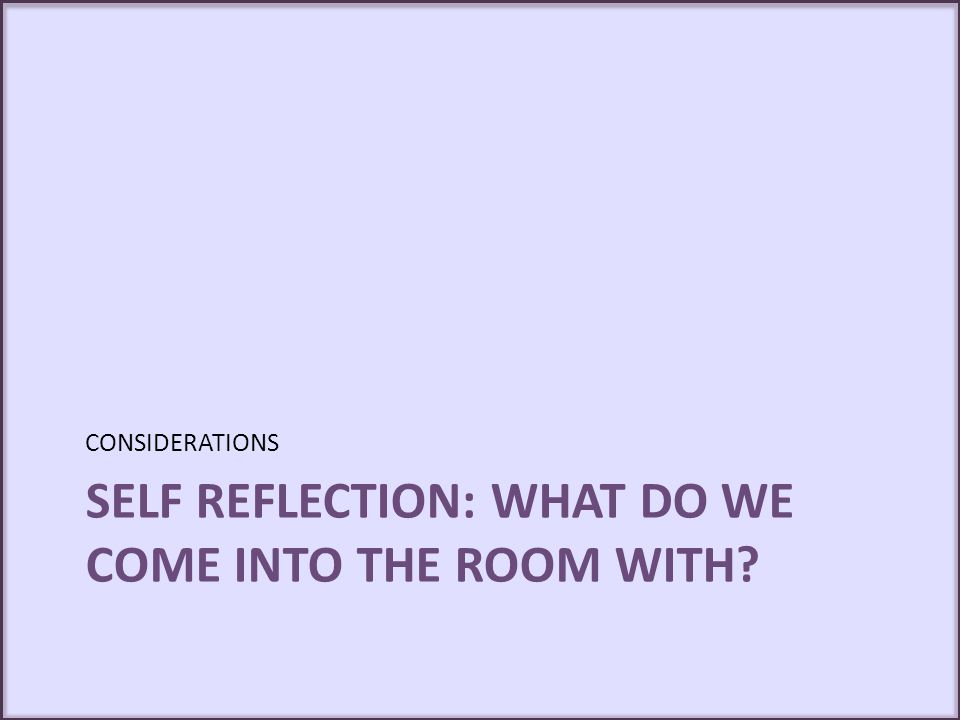 SELF REFLECTION: WHAT DO WE COME INTO THE ROOM WITH? CONSIDERATIONS