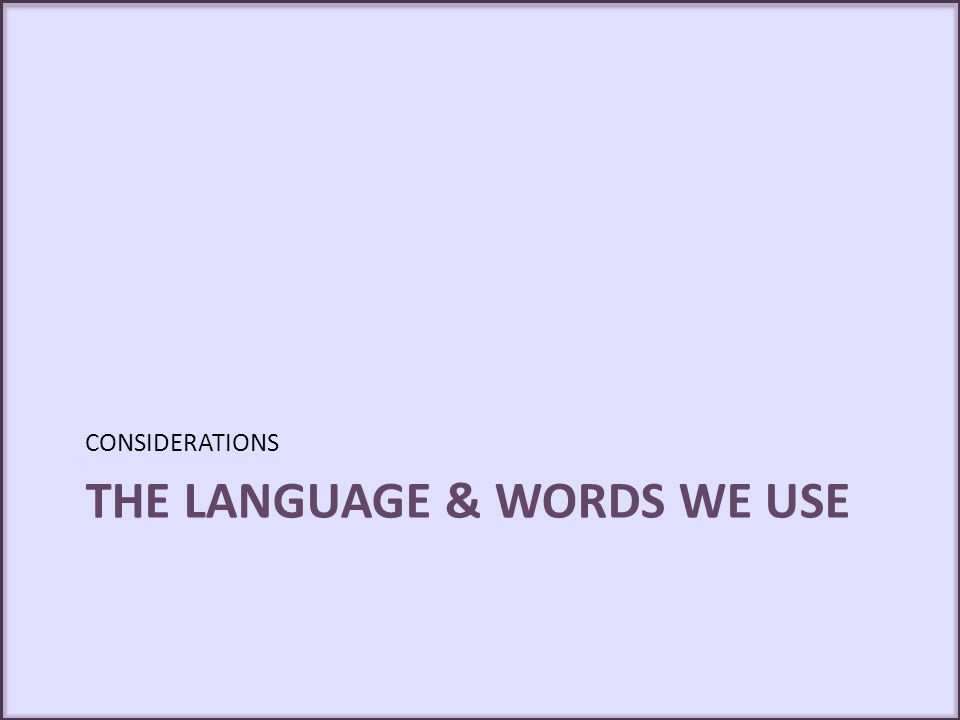 THE LANGUAGE & WORDS WE USE CONSIDERATIONS