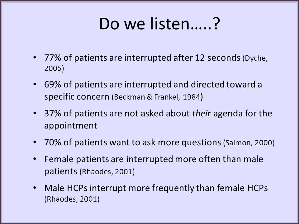 Do we listen…..? 77% of patients are interrupted after 12 seconds (Dyche, 2005) 69% of patients are interrupted and directed toward a specific concern