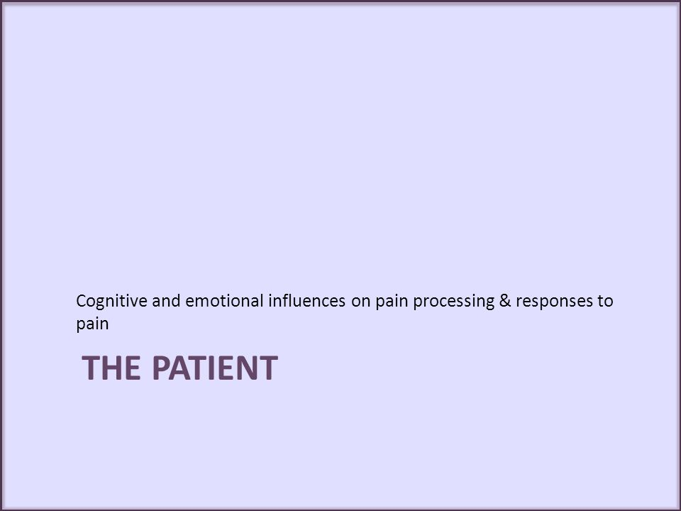 THE PATIENT Cognitive and emotional influences on pain processing & responses to pain
