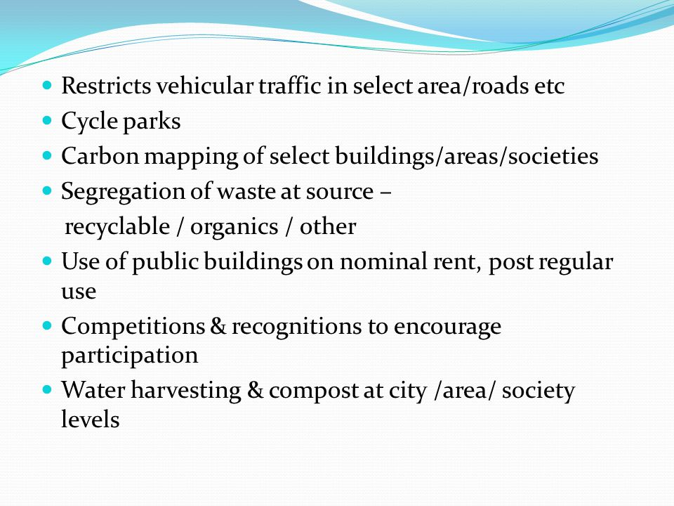 Restricts vehicular traffic in select area/roads etc Cycle parks Carbon mapping of select buildings/areas/societies Segregation of waste at source – recyclable / organics / other Use of public buildings on nominal rent, post regular use Competitions & recognitions to encourage participation Water harvesting & compost at city /area/ society levels