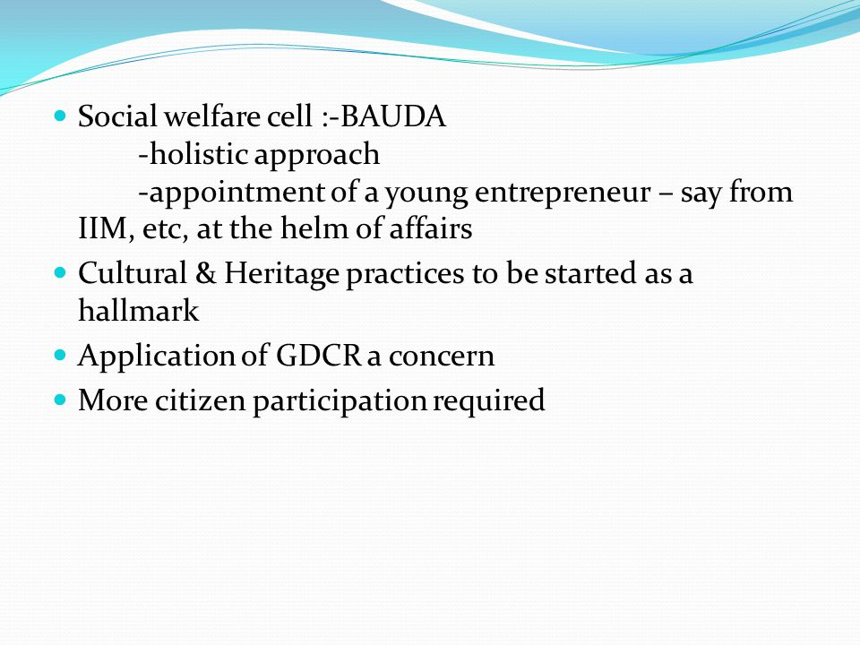 Social welfare cell :-BAUDA -holistic approach -appointment of a young entrepreneur – say from IIM, etc, at the helm of affairs Cultural & Heritage practices to be started as a hallmark Application of GDCR a concern More citizen participation required
