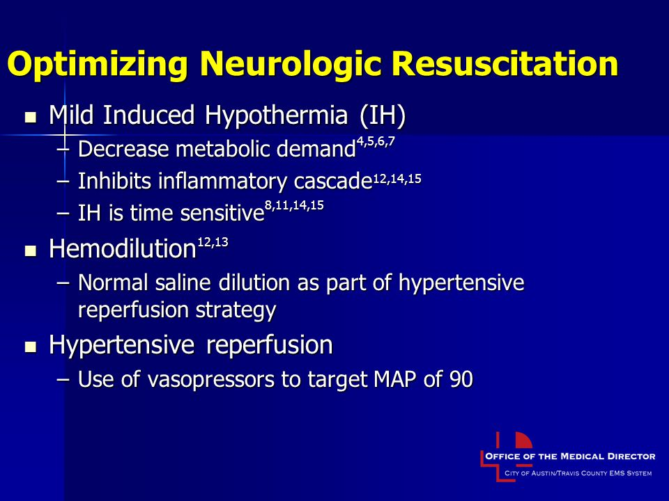 Optimizing Neurologic Resuscitation Mild Induced Hypothermia (IH) Mild Induced Hypothermia (IH) –Decrease metabolic demand 4,5,6,7 –Inhibits inflammatory cascade 12,14,15 –IH is time sensitive 8,11,14,15 Hemodilution 12,13 Hemodilution 12,13 –Normal saline dilution as part of hypertensive reperfusion strategy Hypertensive reperfusion Hypertensive reperfusion –Use of vasopressors to target MAP of 90