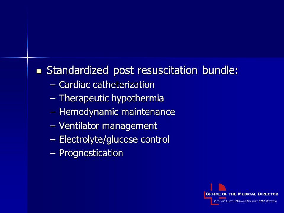 Standardized post resuscitation bundle: Standardized post resuscitation bundle: –Cardiac catheterization –Therapeutic hypothermia –Hemodynamic maintenance –Ventilator management –Electrolyte/glucose control –Prognostication