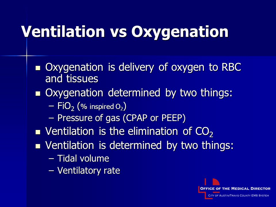 Ventilation vs Oxygenation Oxygenation is delivery of oxygen to RBC and tissues Oxygenation is delivery of oxygen to RBC and tissues Oxygenation determined by two things: Oxygenation determined by two things: –FiO 2 ( % inspired O 2 ) –Pressure of gas (CPAP or PEEP) Ventilation is the elimination of CO 2 Ventilation is the elimination of CO 2 Ventilation is determined by two things: Ventilation is determined by two things: –Tidal volume –Ventilatory rate