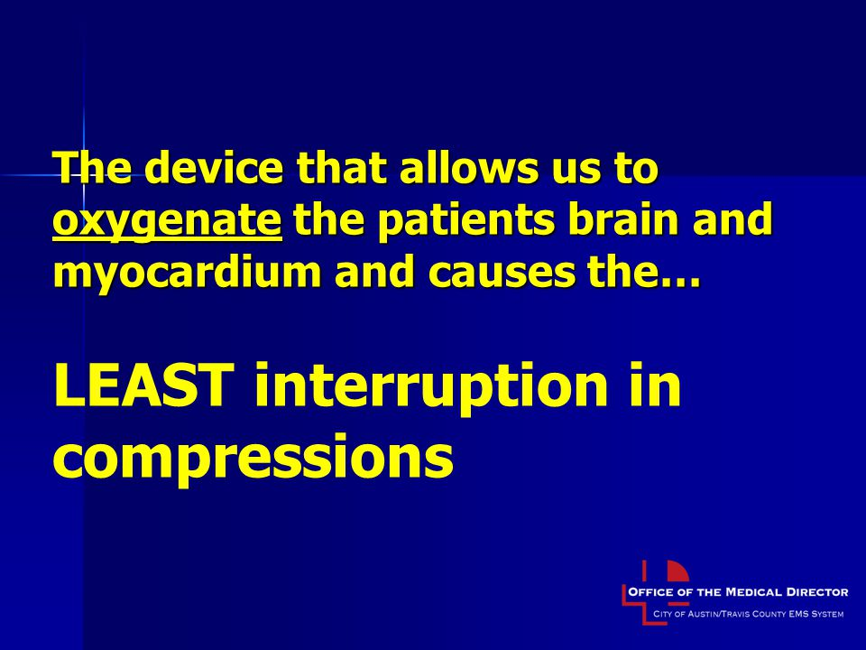 The device that allows us to oxygenate the patients brain and myocardium and causes the… The device that allows us to oxygenate the patients brain and myocardium and causes the… LEAST interruption in compressions