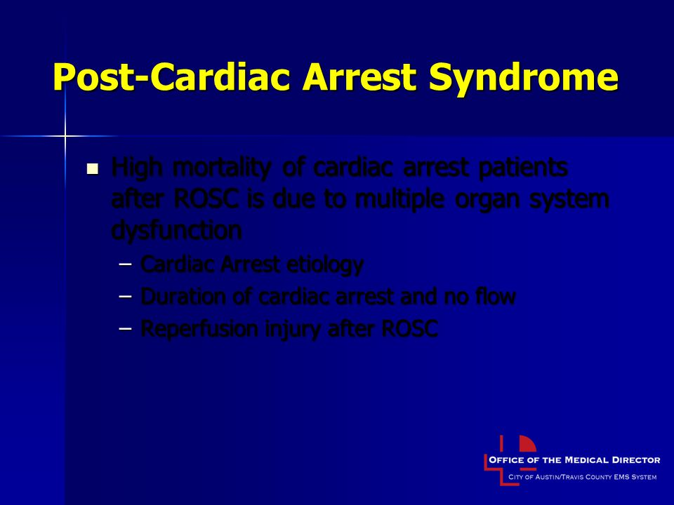Post-Cardiac Arrest Syndrome High mortality of cardiac arrest patients after ROSC is due to multiple organ system dysfunction High mortality of cardiac arrest patients after ROSC is due to multiple organ system dysfunction –Cardiac Arrest etiology –Duration of cardiac arrest and no flow –Reperfusion injury after ROSC