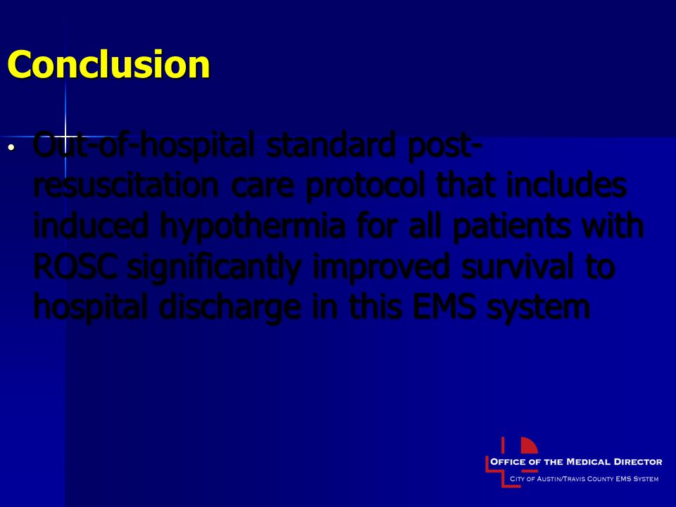 Conclusion Out-of-hospital standard post- resuscitation care protocol that includes induced hypothermia for all patients with ROSC significantly improved survival to hospital discharge in this EMS system Out-of-hospital standard post- resuscitation care protocol that includes induced hypothermia for all patients with ROSC significantly improved survival to hospital discharge in this EMS system