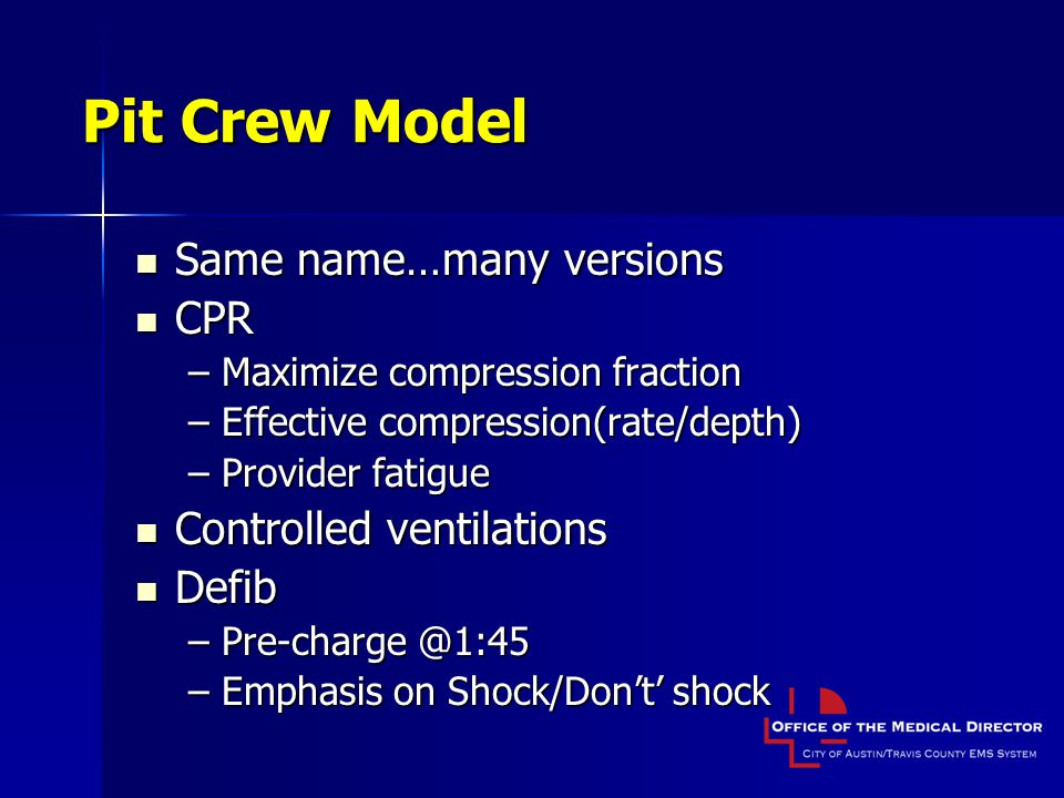 Pit Crew Model Same name…many versions Same name…many versions CPR CPR –Maximize compression fraction –Effective compression(rate/depth) –Provider fatigue Controlled ventilations Controlled ventilations Defib Defib –Pre-charge @1:45 –Emphasis on Shock/Don't' shock