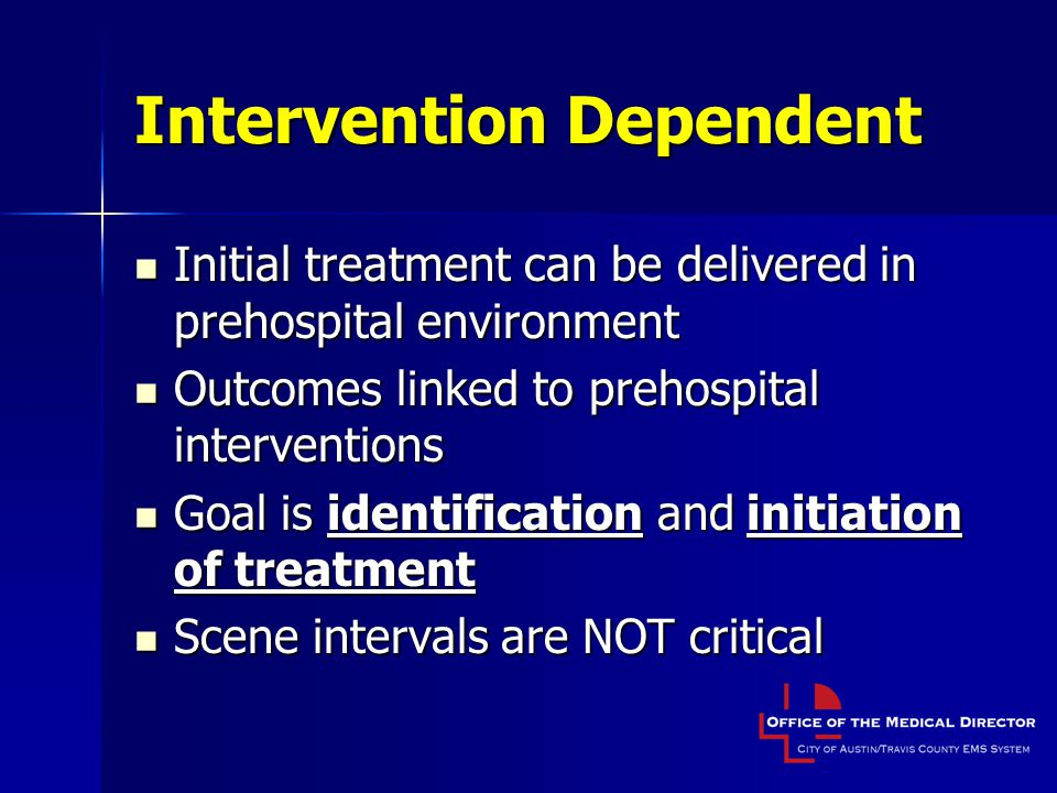Intervention Dependent Initial treatment can be delivered in prehospital environment Initial treatment can be delivered in prehospital environment Outcomes linked to prehospital interventions Outcomes linked to prehospital interventions Goal is identification and initiation of treatment Goal is identification and initiation of treatment Scene intervals are NOT critical Scene intervals are NOT critical