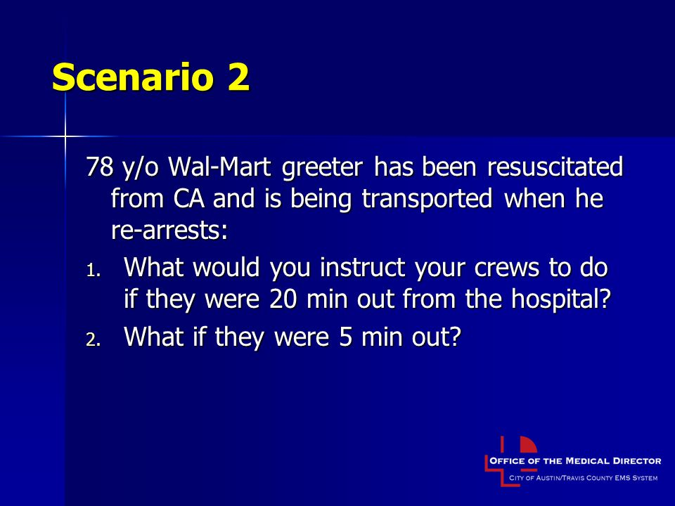 Scenario 2 78 y/o Wal-Mart greeter has been resuscitated from CA and is being transported when he re-arrests: 1.