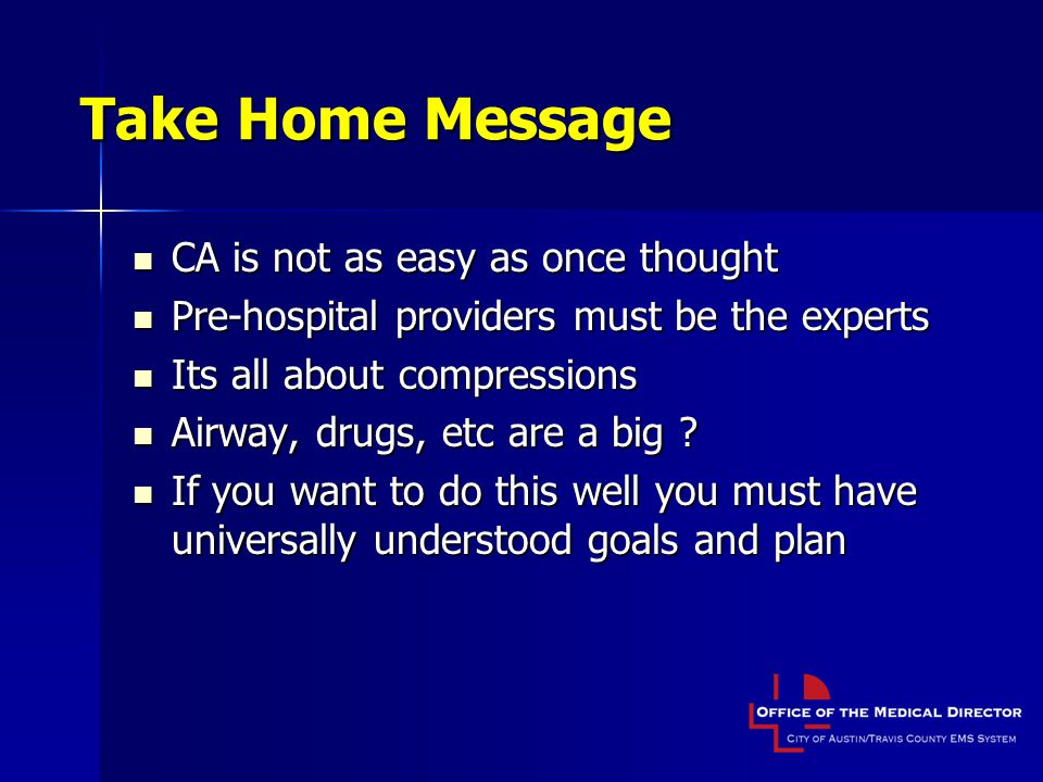 Take Home Message CA is not as easy as once thought CA is not as easy as once thought Pre-hospital providers must be the experts Pre-hospital providers must be the experts Its all about compressions Its all about compressions Airway, drugs, etc are a big .