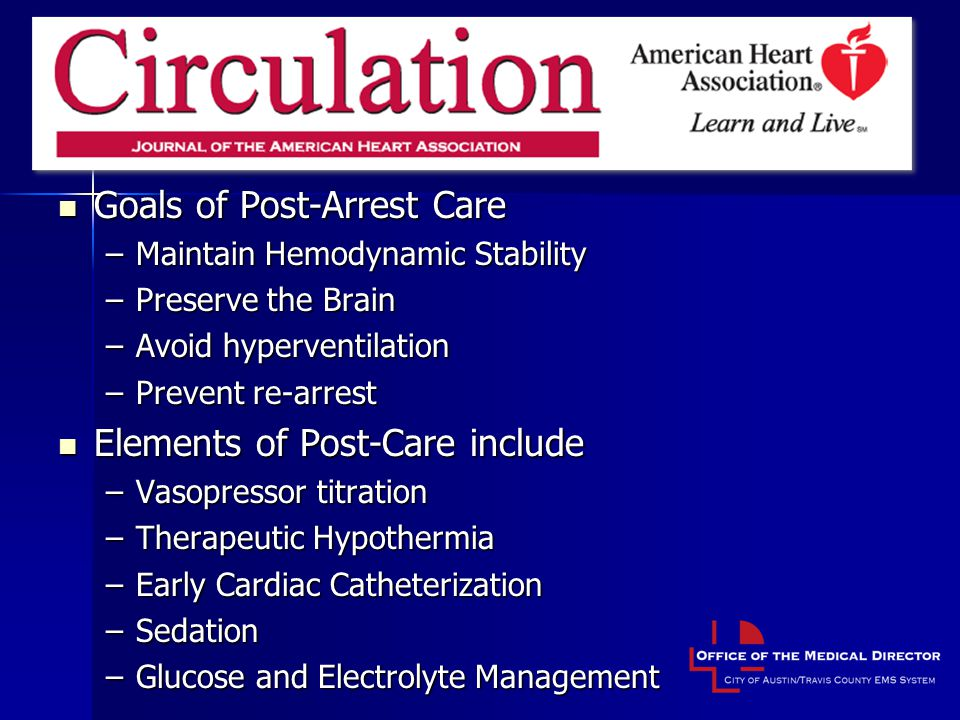 Post-Resuscitation Care Goals of Post-Arrest Care Goals of Post-Arrest Care –Maintain Hemodynamic Stability –Preserve the Brain –Avoid hyperventilation –Prevent re-arrest Elements of Post-Care include Elements of Post-Care include –Vasopressor titration –Therapeutic Hypothermia –Early Cardiac Catheterization –Sedation –Glucose and Electrolyte Management