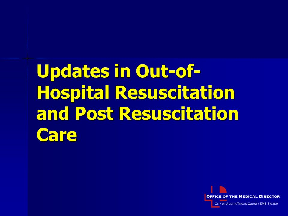 Updates in Out-of- Hospital Resuscitation and Post Resuscitation Care