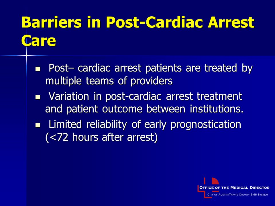 Barriers in Post-Cardiac Arrest Care Post– cardiac arrest patients are treated by multiple teams of providers Post– cardiac arrest patients are treated by multiple teams of providers Variation in post-cardiac arrest treatment and patient outcome between institutions.