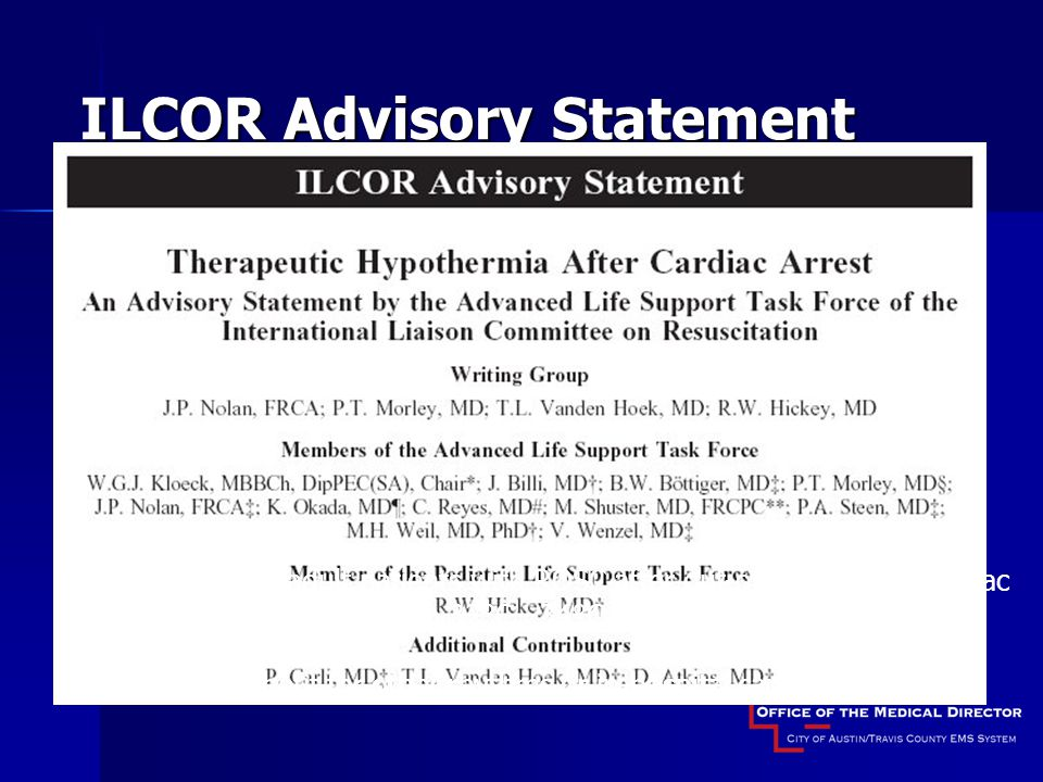 ILCOR Advisory Statement Unconscious adult patients with ROSC after out-of-hospital VF cardiac arrest should be cooled to 32°C - 34°C for 12 - 24 hours Possible benefit for other rhythms or in-hospital cardiac arrest