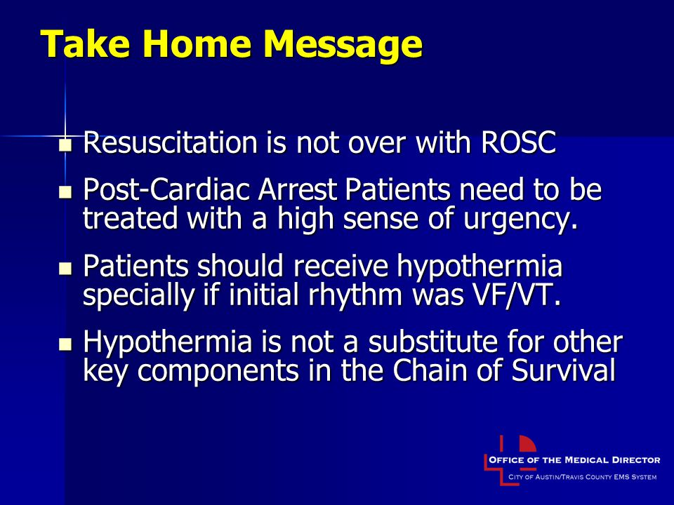 Take Home Message Resuscitation is not over with ROSC Resuscitation is not over with ROSC Post-Cardiac Arrest Patients need to be treated with a high sense of urgency.