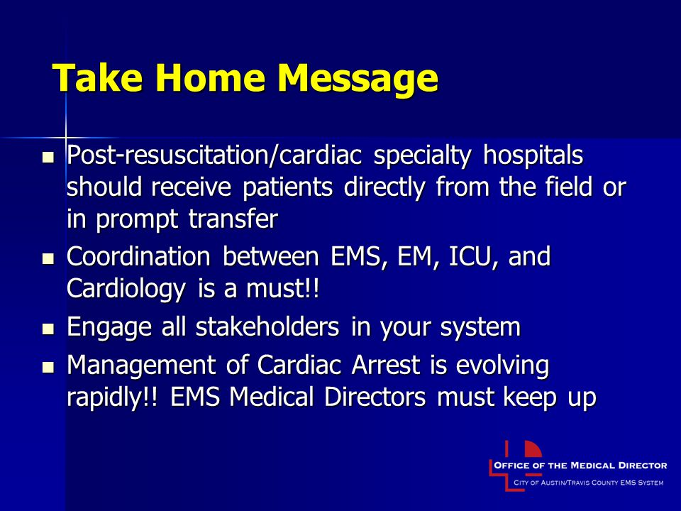 Take Home Message Post-resuscitation/cardiac specialty hospitals should receive patients directly from the field or in prompt transfer Post-resuscitation/cardiac specialty hospitals should receive patients directly from the field or in prompt transfer Coordination between EMS, EM, ICU, and Cardiology is a must!.