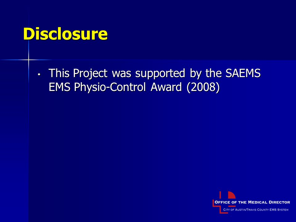 Disclosure This Project was supported by the SAEMS EMS Physio-Control Award (2008) This Project was supported by the SAEMS EMS Physio-Control Award (2008)