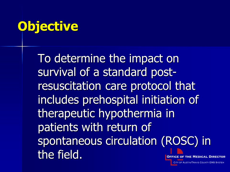 Objective To determine the impact on survival of a standard post- resuscitation care protocol that includes prehospital initiation of therapeutic hypothermia in patients with return of spontaneous circulation (ROSC) in the field.