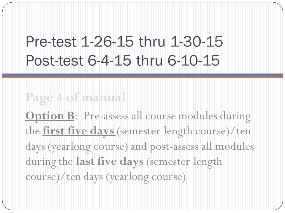 Pre-test 1-26-15 thru 1-30-15 Post-test 6-4-15 thru 6-10-15 Page 4 of manual Option B: Pre-assess all course modules during the first five days (semester length course)/ten days (yearlong course) and post-assess all modules during the last five days (semester length course)/ten days (yearlong course)