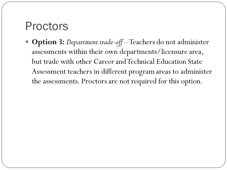 Proctors Option 3: Department trade-off – Teachers do not administer assessments within their own departments/licensure area, but trade with other Career and Technical Education State Assessment teachers in different program areas to administer the assessments.