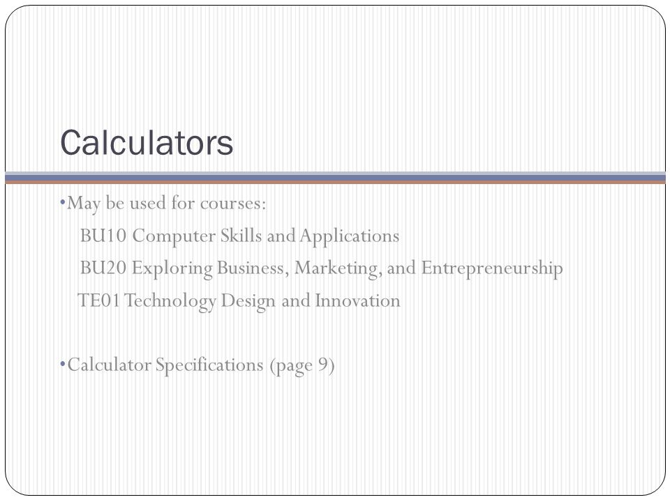 Calculators May be used for courses: BU10 Computer Skills and Applications BU20 Exploring Business, Marketing, and Entrepreneurship TE01 Technology Design and Innovation Calculator Specifications (page 9)