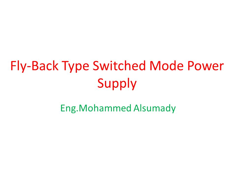 Fly-Back Type Switched Mode Power Supply Eng.Mohammed Alsumady
