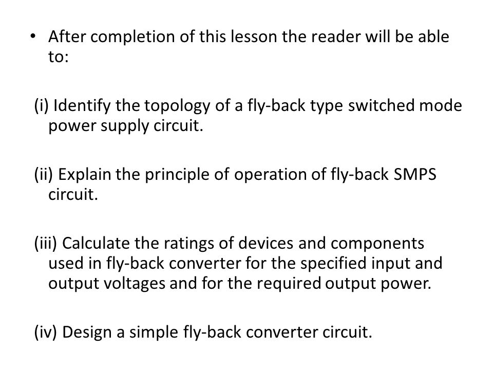 After completion of this lesson the reader will be able to: (i) Identify the topology of a fly-back type switched mode power supply circuit. (ii) Expl