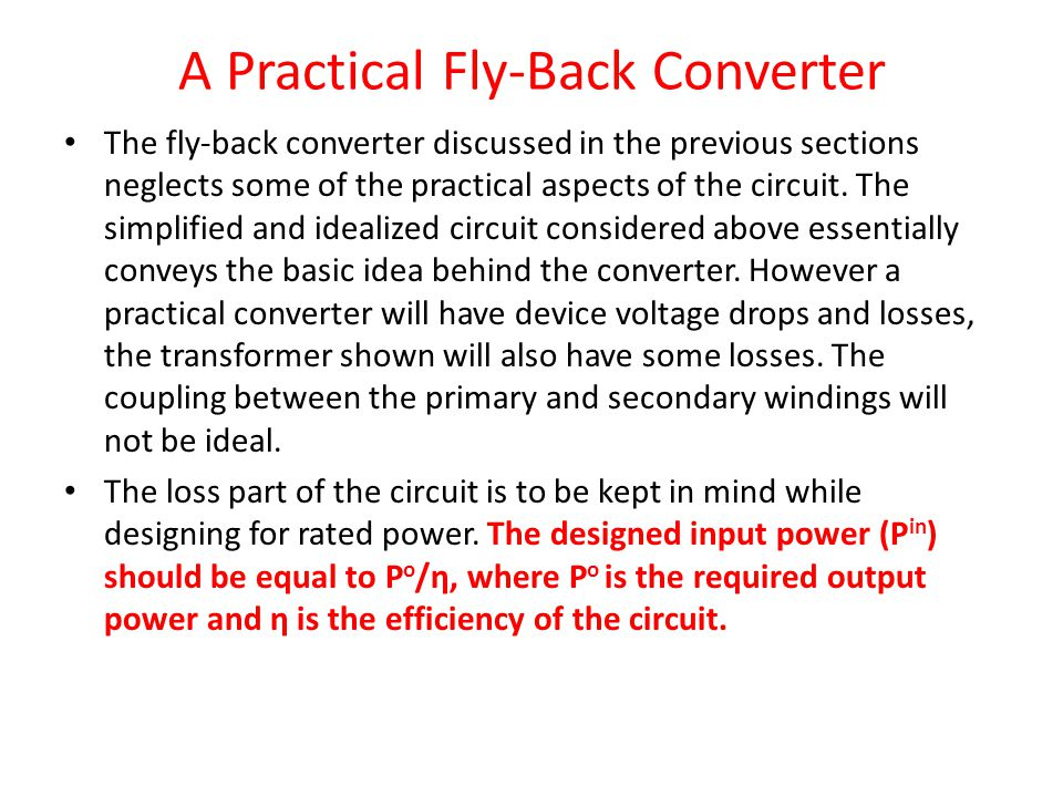 A Practical Fly-Back Converter The fly-back converter discussed in the previous sections neglects some of the practical aspects of the circuit. The si