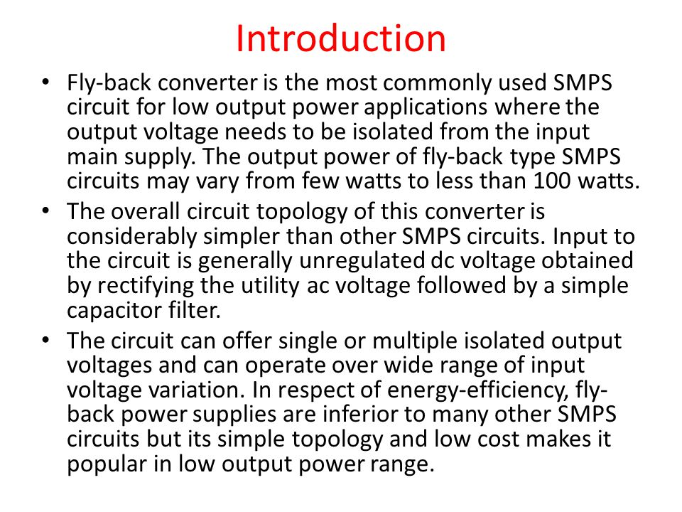 Introduction Fly-back converter is the most commonly used SMPS circuit for low output power applications where the output voltage needs to be isolated